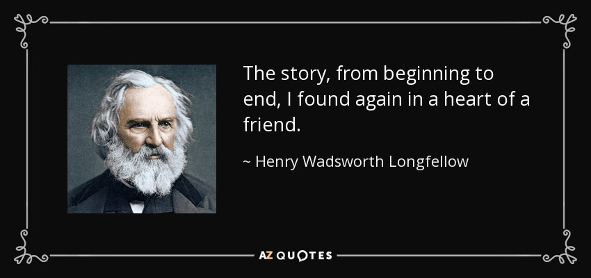 The story, from beginning to end, I found again in a heart of a friend. - Henry Wadsworth Longfellow