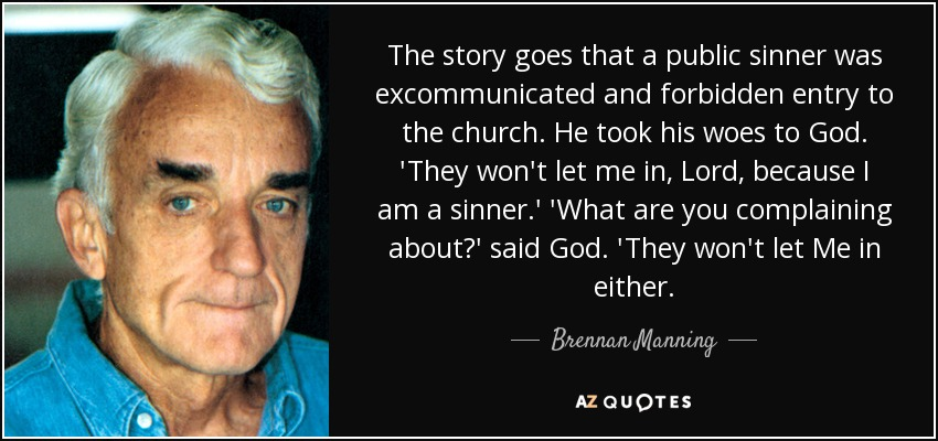 The story goes that a public sinner was excommunicated and forbidden entry to the church. He took his woes to God. 'They won't let me in, Lord, because I am a sinner.' 'What are you complaining about?' said God. 'They won't let Me in either. - Brennan Manning