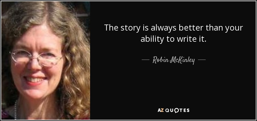 The story is always better than your ability to write it. - Robin McKinley