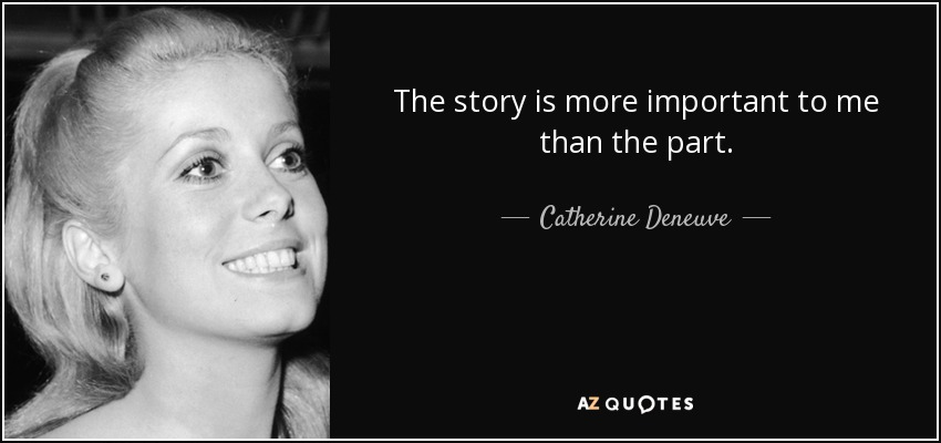 The story is more important to me than the part. - Catherine Deneuve