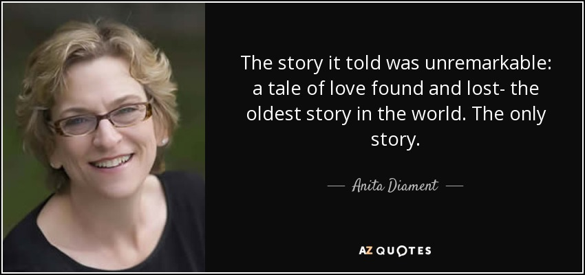 The story it told was unremarkable: a tale of love found and lost- the oldest story in the world. The only story. - Anita Diament