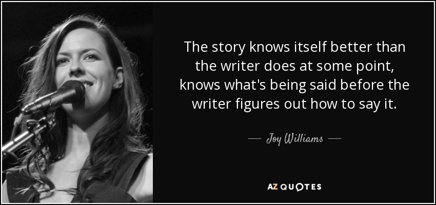 The story knows itself better than the writer does at some point, knows what's being said before the writer figures out how to say it. - Joy Williams