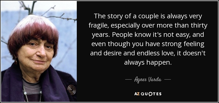 The story of a couple is always very fragile, especially over more than thirty years. People know it's not easy, and even though you have strong feeling and desire and endless love, it doesn't always happen. - Agnes Varda
