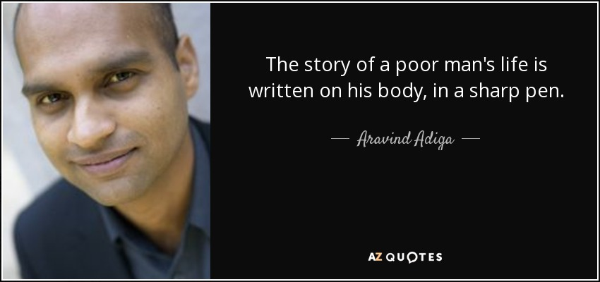 The story of a poor man's life is written on his body, in a sharp pen. - Aravind Adiga