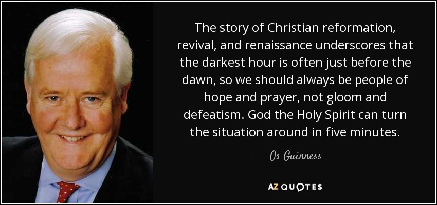 The story of Christian reformation, revival, and renaissance underscores that the darkest hour is often just before the dawn, so we should always be people of hope and prayer, not gloom and defeatism. God the Holy Spirit can turn the situation around in five minutes. - Os Guinness