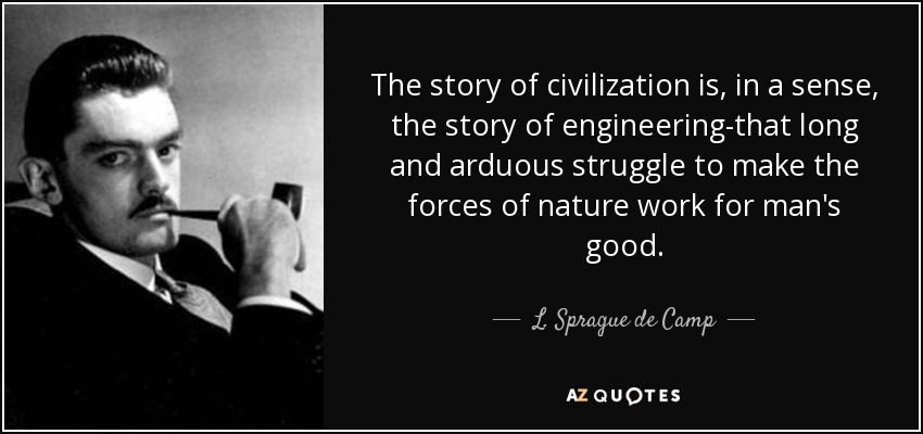 The story of civilization is, in a sense, the story of engineering-that long and arduous struggle to make the forces of nature work for man's good. - L. Sprague de Camp
