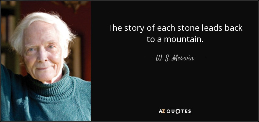 The story of each stone leads back to a mountain. - W. S. Merwin
