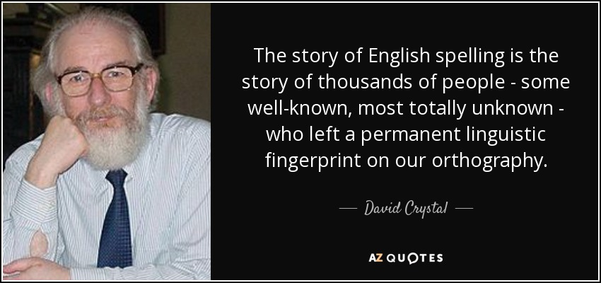 The story of English spelling is the story of thousands of people - some well-known, most totally unknown - who left a permanent linguistic fingerprint on our orthography. - David Crystal