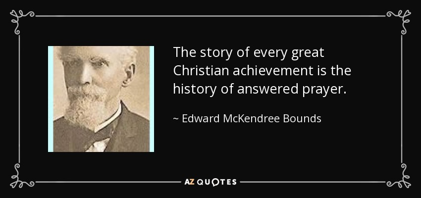 The story of every great Christian achievement is the history of answered prayer. - Edward McKendree Bounds
