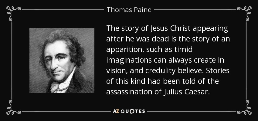 The story of Jesus Christ appearing after he was dead is the story of an apparition, such as timid imaginations can always create in vision, and credulity believe. Stories of this kind had been told of the assassination of Julius Caesar. - Thomas Paine