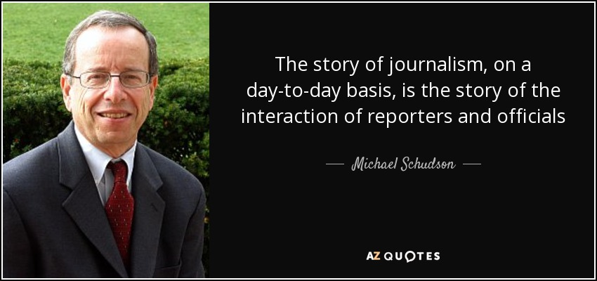 The story of journalism, on a day-to-day basis, is the story of the interaction of reporters and officials - Michael Schudson