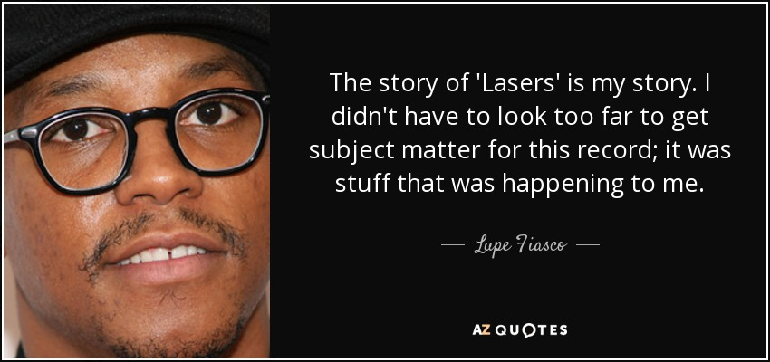 The story of 'Lasers' is my story. I didn't have to look too far to get subject matter for this record; it was stuff that was happening to me. - Lupe Fiasco