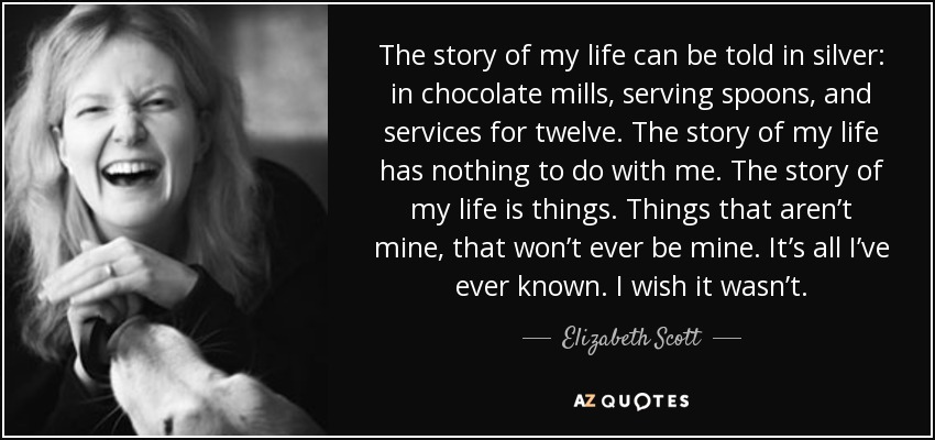 The story of my life can be told in silver: in chocolate mills, serving spoons, and services for twelve. The story of my life has nothing to do with me. The story of my life is things. Things that aren't mine, that won't ever be mine. It's all I've ever known. I wish it wasn't. - Elizabeth Scott