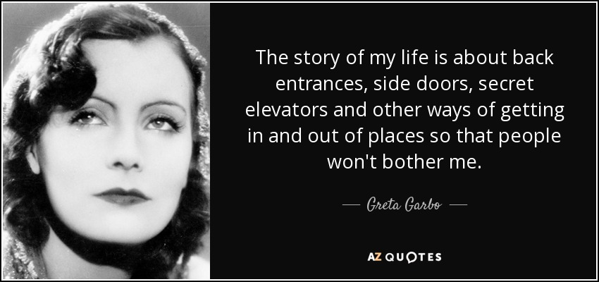 The story of my life is about back entrances, side doors, secret elevators and other ways of getting in and out of places so that people won't bother me. - Greta Garbo