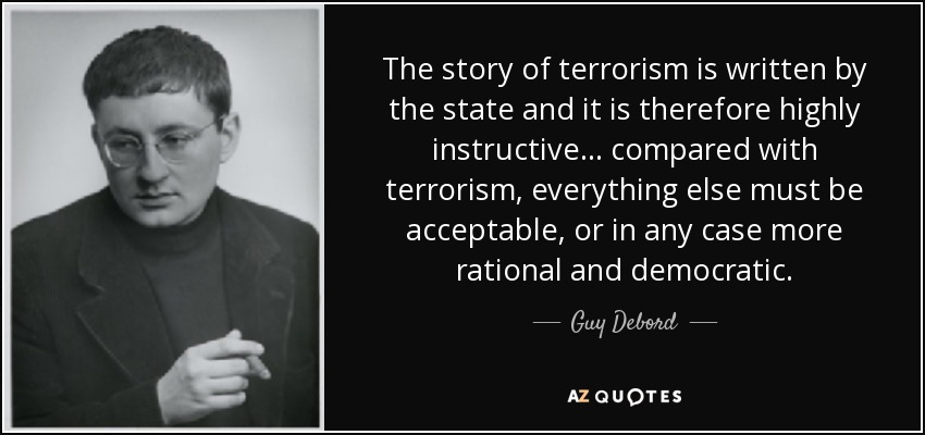 The story of terrorism is written by the state and it is therefore highly instructive… compared with terrorism, everything else must be acceptable, or in any case more rational and democratic. - Guy Debord