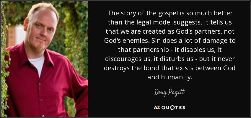 The story of the gospel is so much better than the legal model suggests. It tells us that we are created as God's partners, not God's enemies. Sin does a lot of damage to that partnership - it disables us, it discourages us, it disturbs us - but it never destroys the bond that exists between God and humanity. - Doug Pagitt