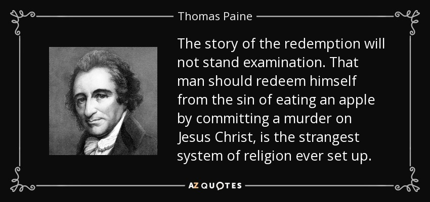 The story of the redemption will not stand examination. That man should redeem himself from the sin of eating an apple by committing a murder on Jesus Christ, is the strangest system of religion ever set up. - Thomas Paine