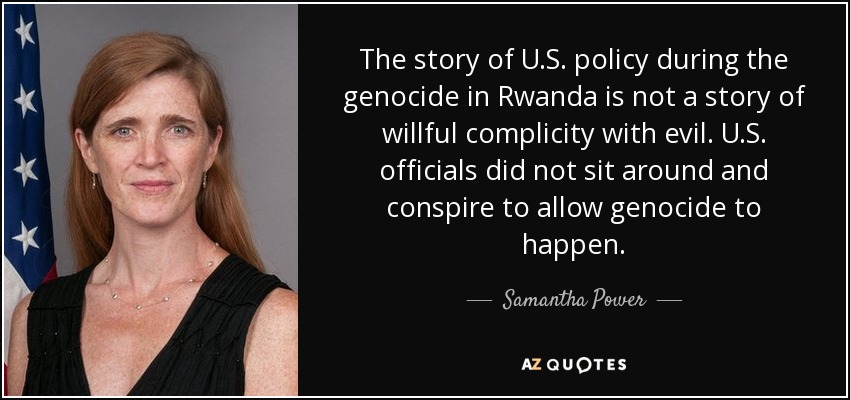 The story of U.S. policy during the genocide in Rwanda is not a story of willful complicity with evil. U.S. officials did not sit around and conspire to allow genocide to happen. - Samantha Power