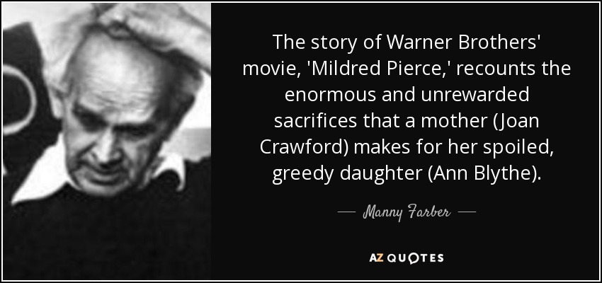 The story of Warner Brothers' movie, 'Mildred Pierce,' recounts the enormous and unrewarded sacrifices that a mother (Joan Crawford) makes for her spoiled, greedy daughter (Ann Blythe). - Manny Farber