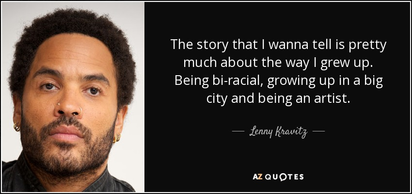 The story that I wanna tell is pretty much about the way I grew up. Being bi-racial, growing up in a big city and being an artist. - Lenny Kravitz