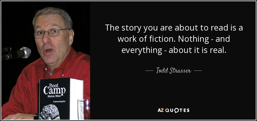 The story you are about to read is a work of fiction. Nothing - and everything - about it is real. - Todd Strasser