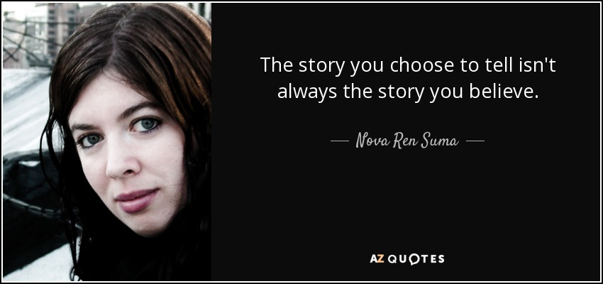 The story you choose to tell isn't always the story you believe. - Nova Ren Suma
