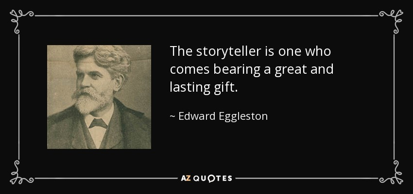 The storyteller is one who comes bearing a great and lasting gift. - Edward Eggleston