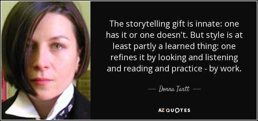 The storytelling gift is innate: one has it or one doesn't. But style is at least partly a learned thing: one refines it by looking and listening and reading and practice - by work. - Donna Tartt