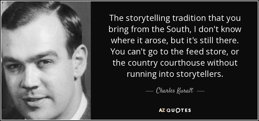 The storytelling tradition that you bring from the South, I don't know where it arose, but it's still there. You can't go to the feed store, or the country courthouse without running into storytellers. - Charles Kuralt