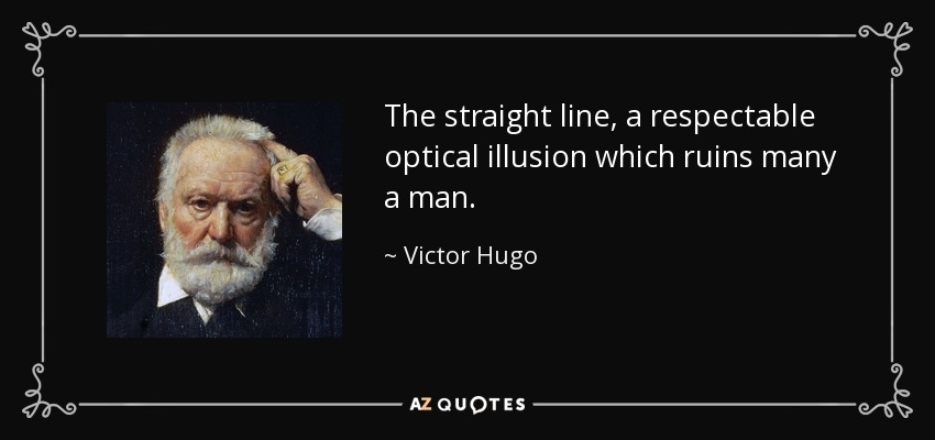 The straight line, a respectable optical illusion which ruins many a man. - Victor Hugo