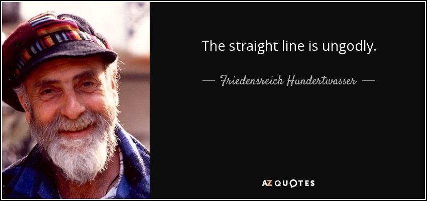 The straight line is ungodly. - Friedensreich Hundertwasser