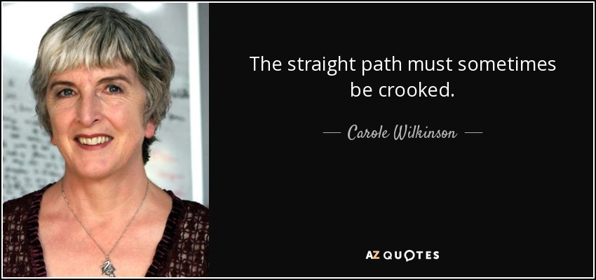 The straight path must sometimes be crooked. - Carole Wilkinson
