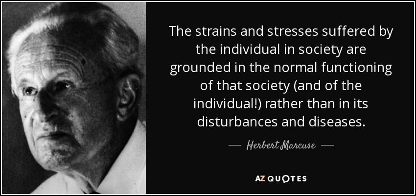 The strains and stresses suffered by the individual in society are grounded in the normal functioning of that society (and of the individual!) rather than in its disturbances and diseases. - Herbert Marcuse