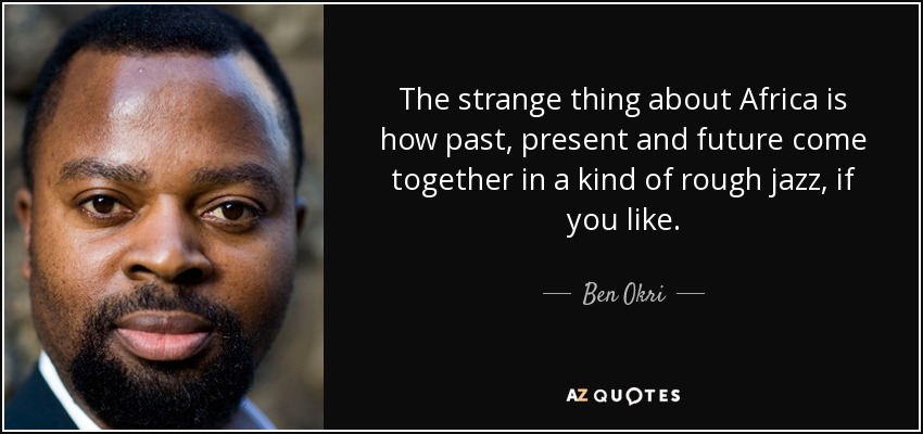 The strange thing about Africa is how past, present and future come together in a kind of rough jazz, if you like. - Ben Okri