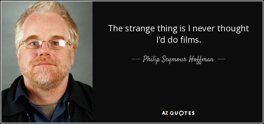 The strange thing is I never thought I'd do films. - Philip Seymour Hoffman