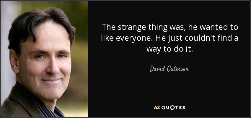 The strange thing was, he wanted to like everyone. He just couldn't find a way to do it. - David Guterson