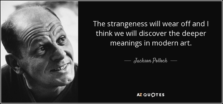 The strangeness will wear off and I think we will discover the deeper meanings in modern art. - Jackson Pollock