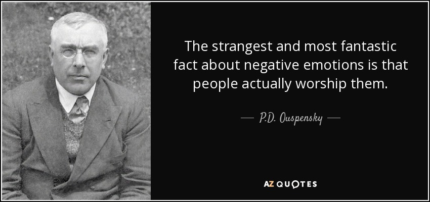 The strangest and most fantastic fact about negative emotions is that people actually worship them. - P.D. Ouspensky