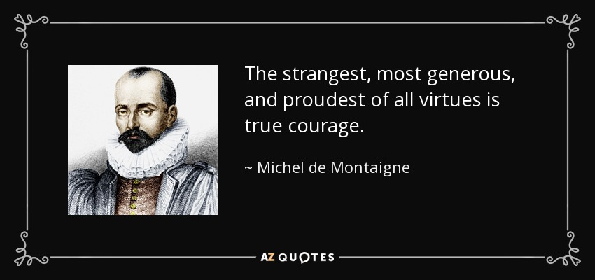 The strangest, most generous, and proudest of all virtues is true courage. - Michel de Montaigne