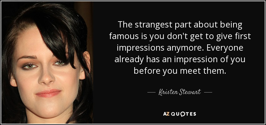 The strangest part about being famous is you don't get to give first impressions anymore. Everyone already has an impression of you before you meet them. - Kristen Stewart