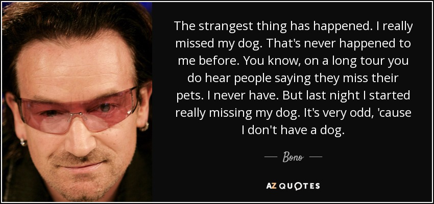 The strangest thing has happened. I really missed my dog. That's never happened to me before. You know, on a long tour you do hear people saying they miss their pets. I never have. But last night I started really missing my dog. It's very odd, 'cause I don't have a dog. - Bono