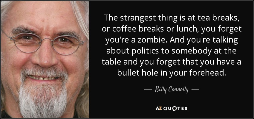 The strangest thing is at tea breaks, or coffee breaks or lunch, you forget you're a zombie. And you're talking about politics to somebody at the table and you forget that you have a bullet hole in your forehead. - Billy Connolly