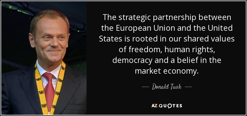 The strategic partnership between the European Union and the United States is rooted in our shared values of freedom, human rights, democracy and a belief in the market economy. - Donald Tusk