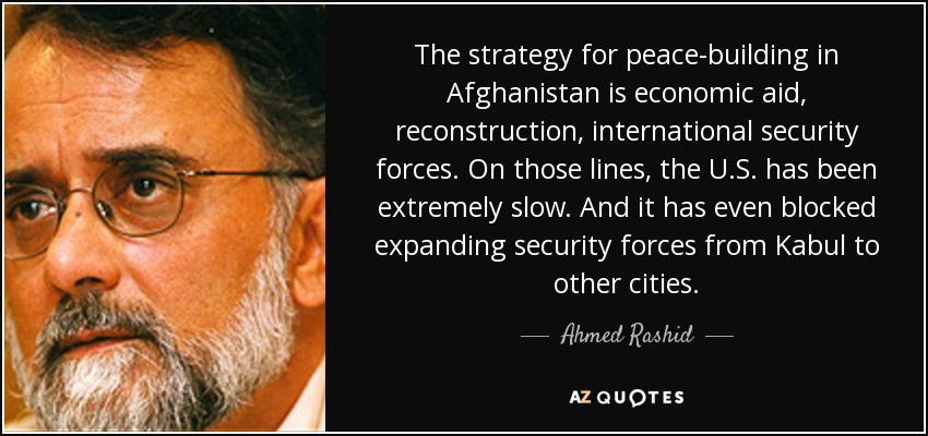 The strategy for peace-building in Afghanistan is economic aid, reconstruction, international security forces. On those lines, the U.S. has been extremely slow. And it has even blocked expanding security forces from Kabul to other cities. - Ahmed Rashid