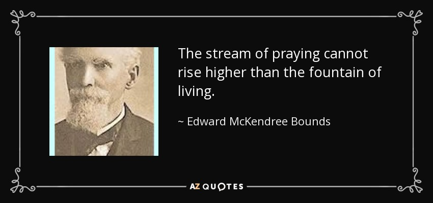 The stream of praying cannot rise higher than the fountain of living. - Edward McKendree Bounds