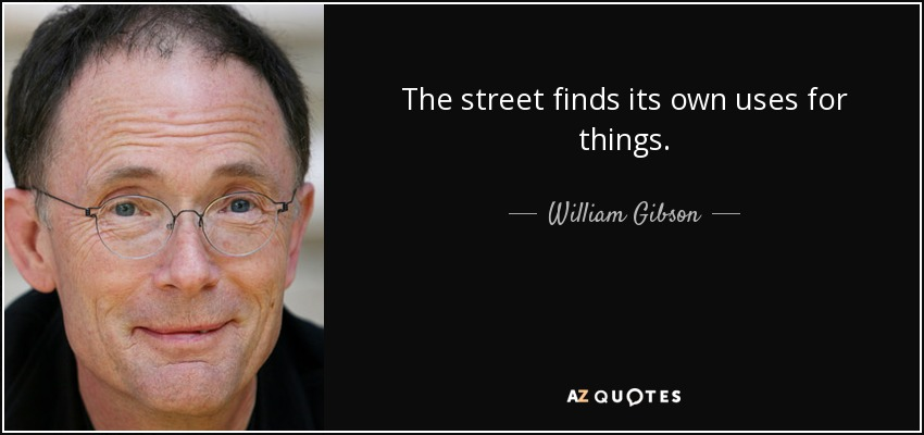 The street finds its own uses for things. - William Gibson