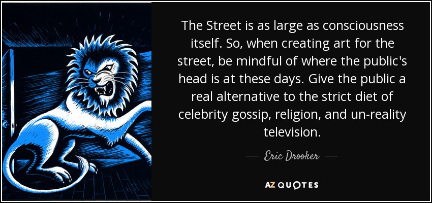 The Street is as large as consciousness itself. So, when creating art for the street, be mindful of where the public's head is at these days. Give the public a real alternative to the strict diet of celebrity gossip, religion, and un-reality television. - Eric Drooker