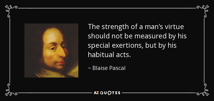 The strength of a man's virtue should not be measured by his special exertions, but by his habitual acts. - Blaise Pascal