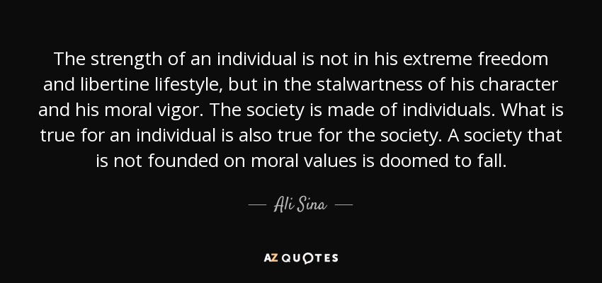 The strength of an individual is not in his extreme freedom and libertine lifestyle, but in the stalwartness of his character and his moral vigor. The society is made of individuals. What is true for an individual is also true for the society. A society that is not founded on moral values is doomed to fall. - Ali Sina