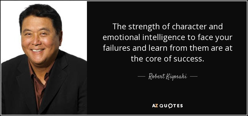 The strength of character and emotional intelligence to face your failures and learn from them are at the core of success. - Robert Kiyosaki